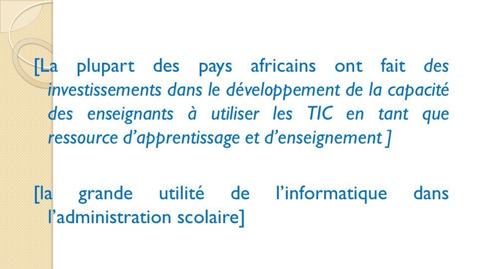 [La plupart des pays africains ont fait des investissements dans le développement de la capacité des enseignants à utiliser les TIC en tant que ressource d'apprentissage et d'enseignement ] [la grande utilité de l'informatique dans l'administration scolaire]